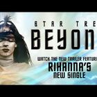 New Trek Trailer Features Rihanna Song?!?