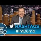 Hashtags: #ImDumb - hahaha