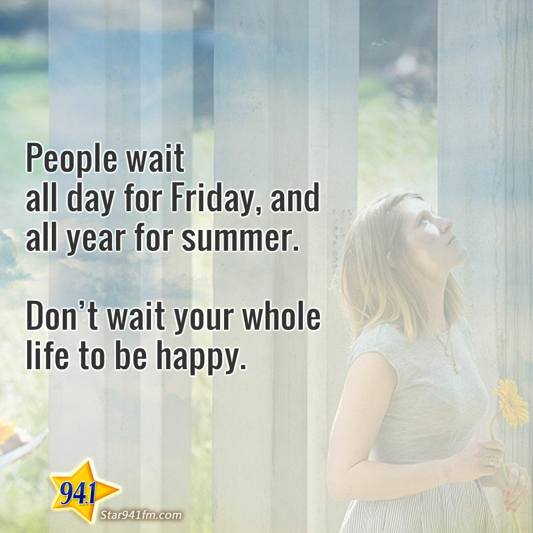People wait all week for Friday, and all year for summer.  Don't wait your whole life to be happy.