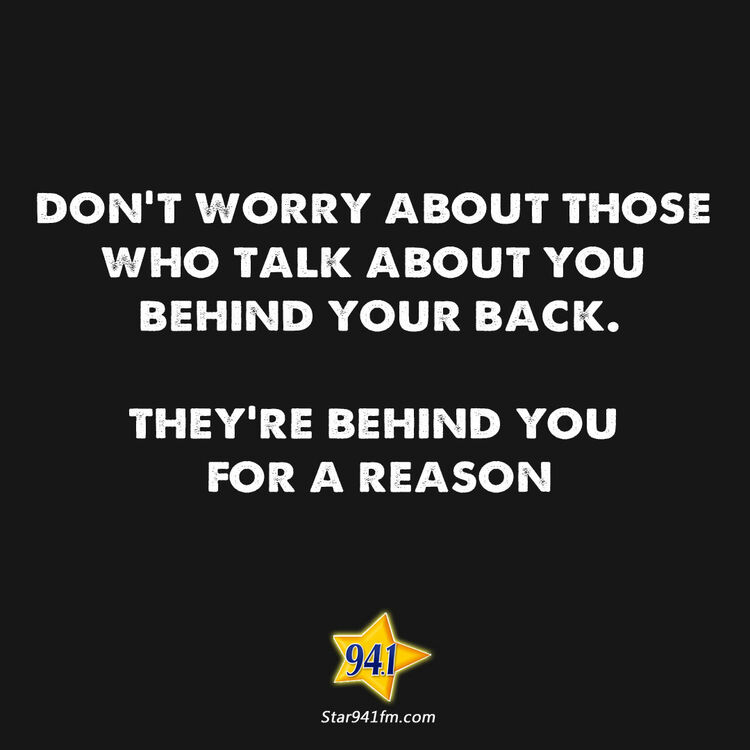 Don't worry about those who talk about you behind your back.  They're behind you for a reason.