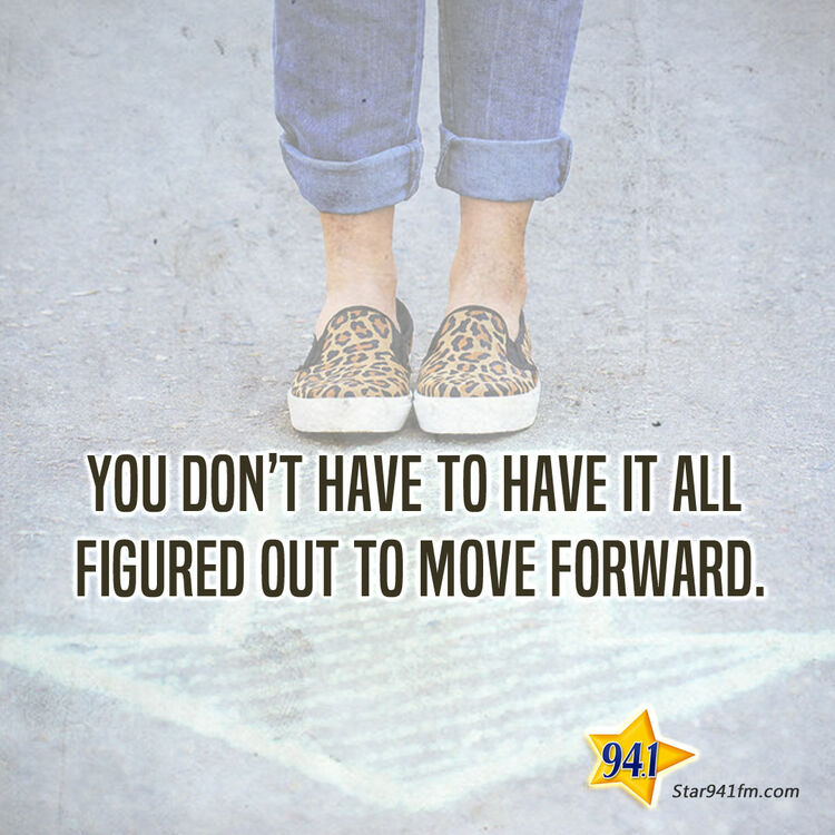 You don't have to have it all figured our to move forward.