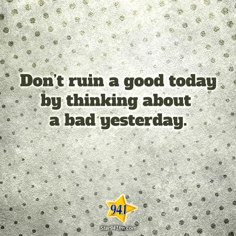Don't ruin a good today thinking about a bad yesterday.