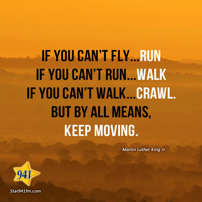 If you can't fly...RUN.  If you can't run...WALK.  If you can't walk...CRAWL.  But by all means, keep moving.