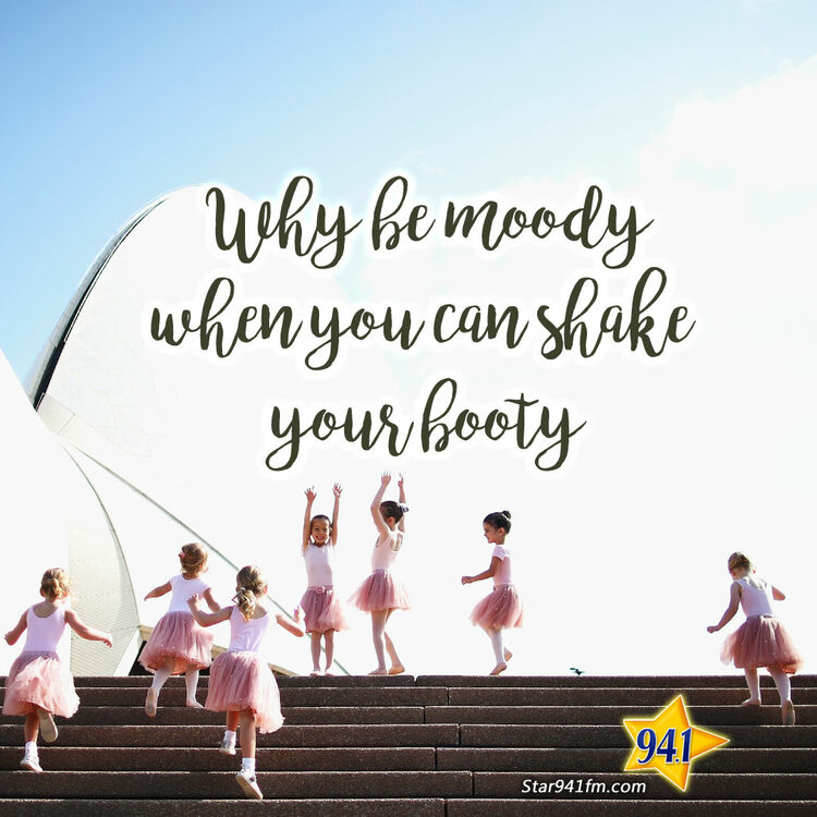 Why be moody when you can shake your booty.