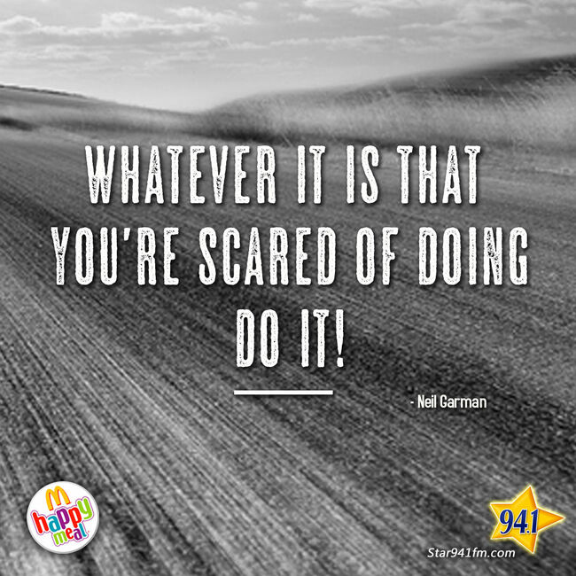 Whatever it is that you're scared of doing...DO IT!