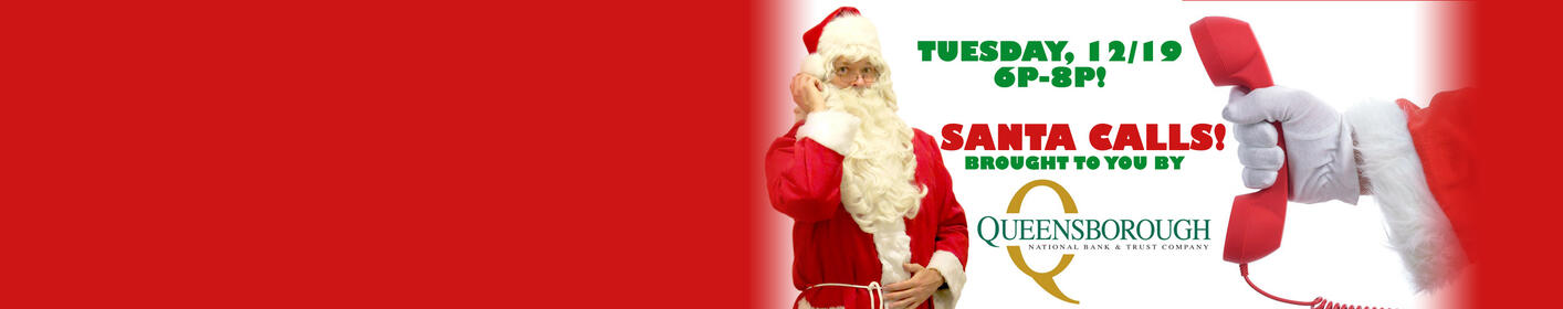 SANTA CALLS, powered by Queensborough National Bank!  Let your child talk with Santa on 12/19, 6p-8p!
