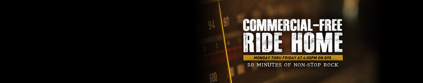 The Commercial-Free Ride Home at 4:50pm on Q95