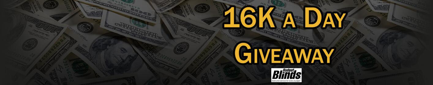 It's the 16K a day giveaway powered by Budget Blinds