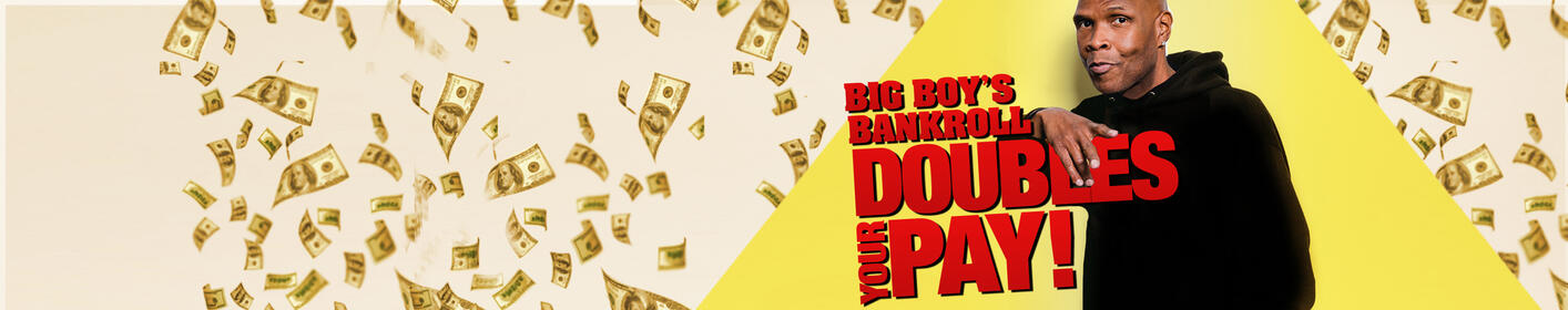 Big Boy's Bankroll Doubles Your Pay!