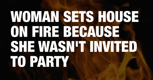 Woman sets house on fire because she didn't get an invite to the party
