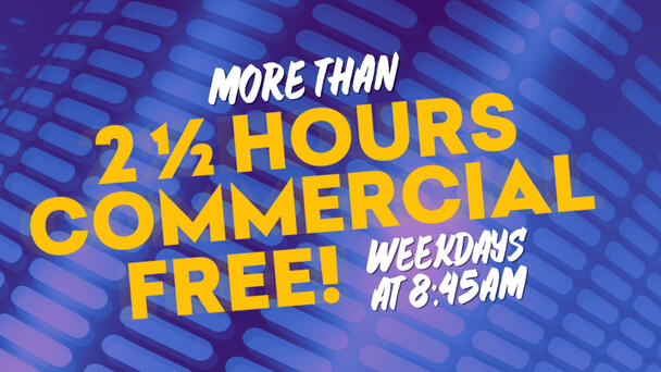 Commercial Free Every Weekday Morning