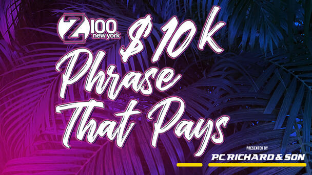 """We have your chance to win $10,000, but only if you know the Z100 $10K Phrase that Pays. """"Z100 is New York's #1 Hit Music Station, Now Give Me My Money!"""""""