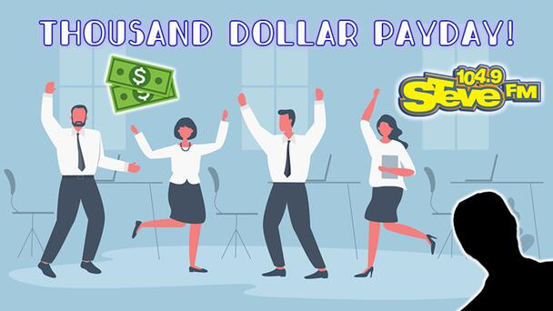 Listen to Win $1,000 With Thousand Dollar Payday on 104.9 STEVE FM! 12 Chances to Win Every Weekday!