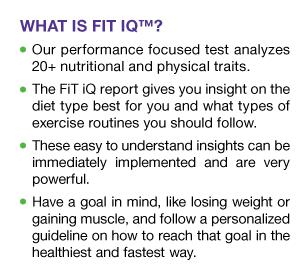 WHAT IS FIT IQ? Our performance focused test analyzes 20+ nutritional and physical traits.