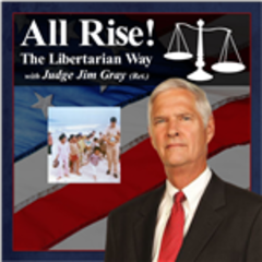 All Rise! The Libertarian Way with Judge Jim Gray