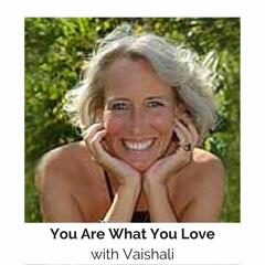 You Are What You Love® with Vaishali