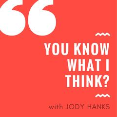 You Know What I Think? with Jody Hanks