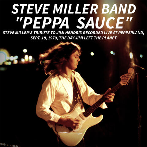 PEPPA SAUCE. Steve Miller's tribute to Jimi Hendrix recorded live at Pepperland, Sept. 18,1970, the day Jimi left the planet