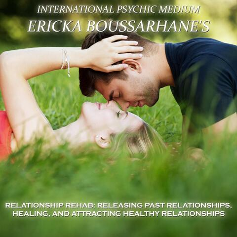 Relationship Rehab: Releasing Past Relationships, Healing, And Attracting Healthy Relationships.