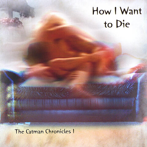 How I Want to Die -- the Catman Chronicles 1