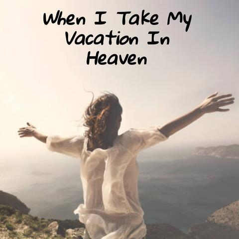 When I Take My Vacation in Heaven