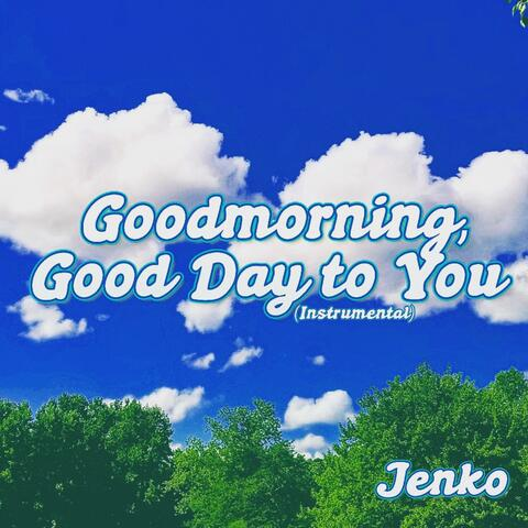 Goodmorning, Good Day to You