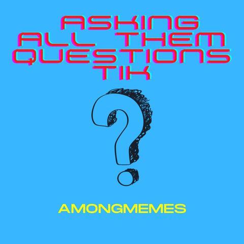 Asking Alll Them Questions Tik