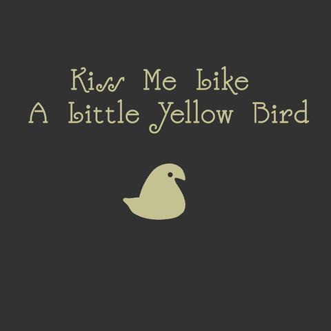 Kiss Me Like a Little Yellow Bird