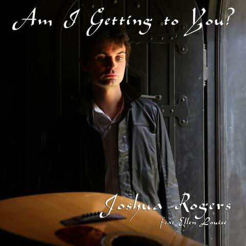 Am i getting to you Joshua Rogers (feat. ellen louise)
