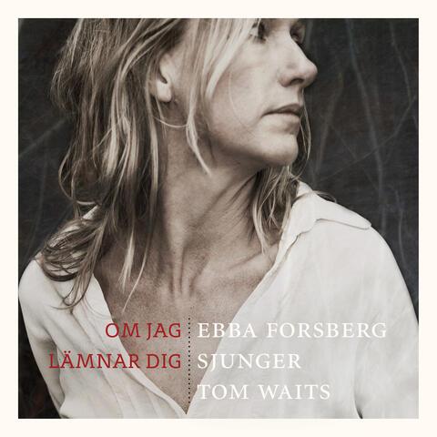 Om jag lämnar dig : Ebba Forsberg sjunger Tom Waits