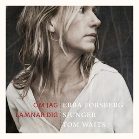 Om Jag Lämnar Dig: Ebba Forsberg Sjunger Tom Waits