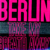 Take My Breath Away - Berlin