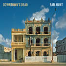 Downtown's Dead . ' - ' . Sam Hunt