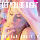 Let You Be Right . ' - ' . Meghan Trainor