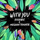 With You . ' - ' . Kaskade & Meghan Trainor