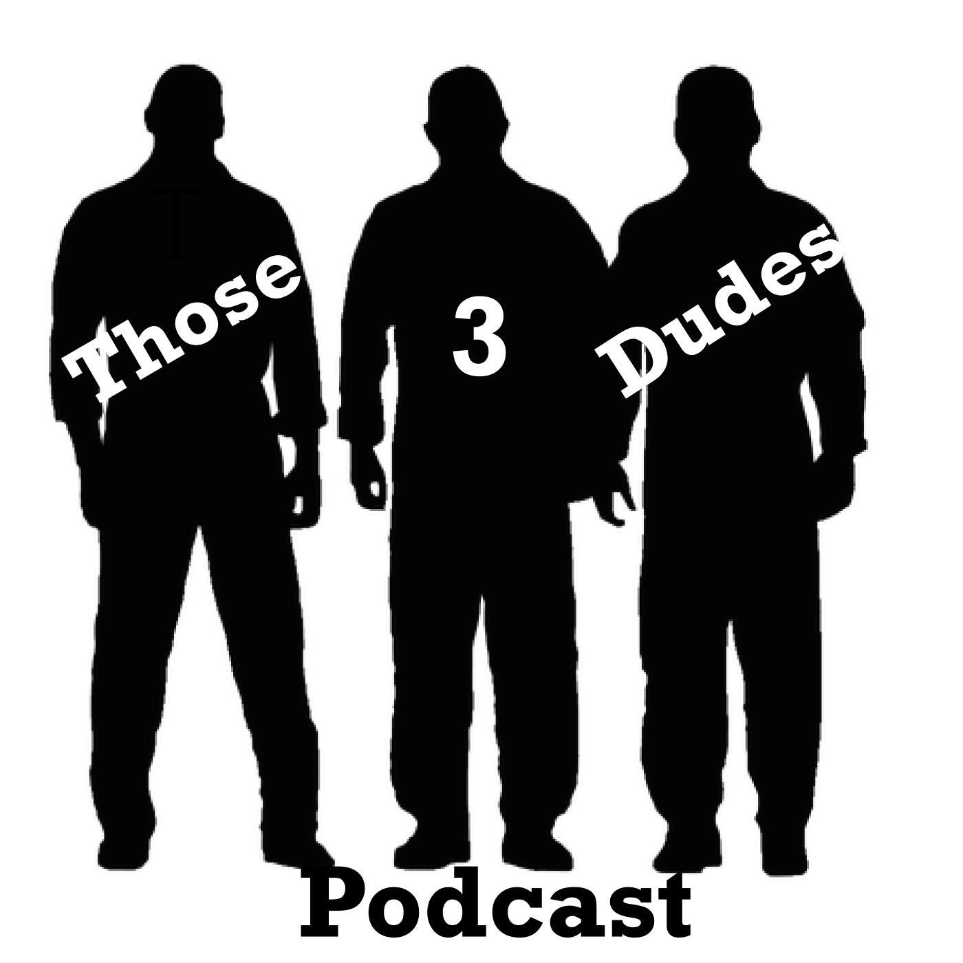 Those 3 Dudes Podcast