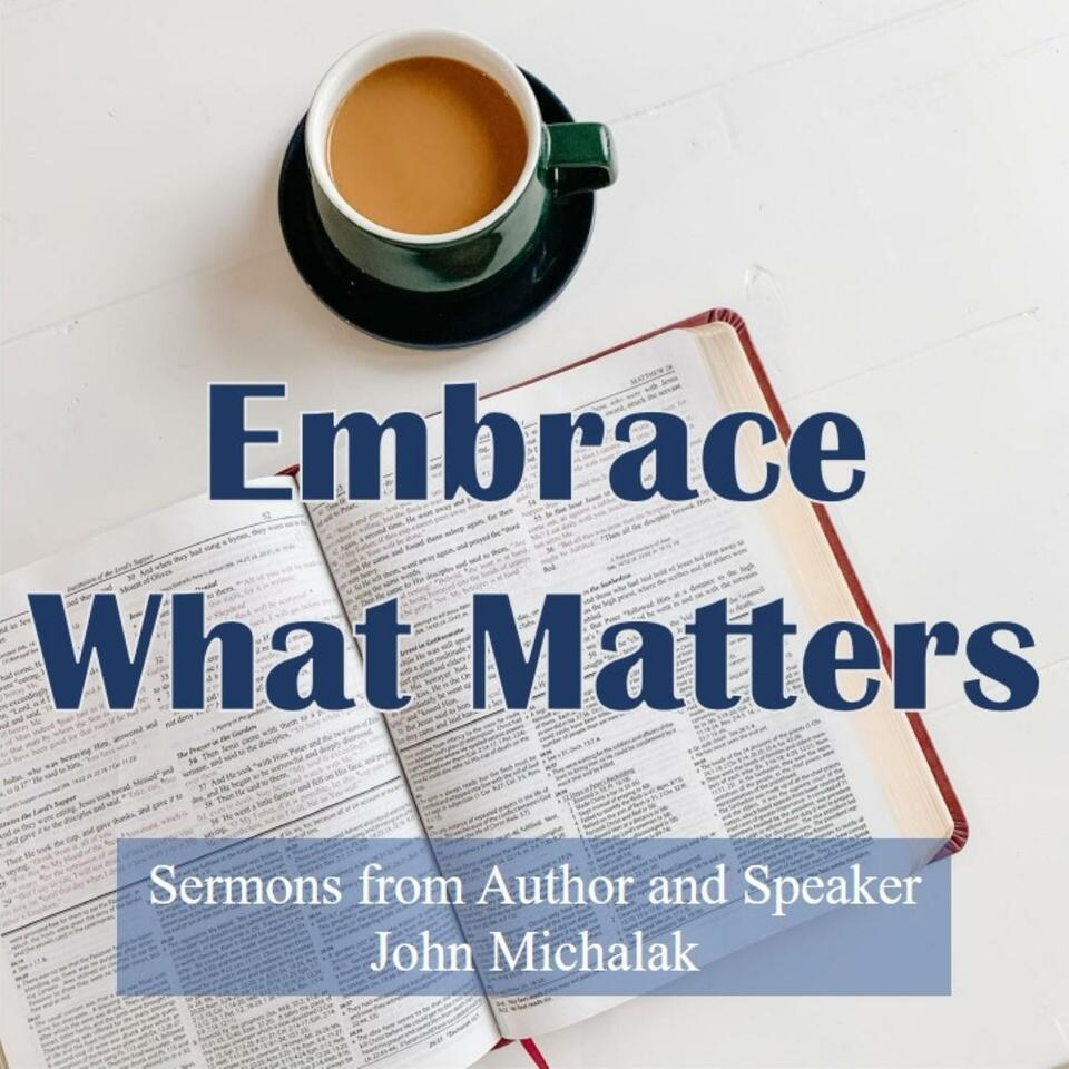 Embrace What Matters: Sermons from Author and Speaker, John Michalak