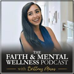 The Faith & Mental Wellness Podcast with Brittney Moses