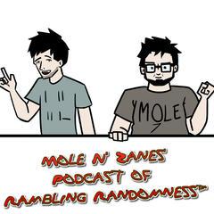 Mole N' Zanes' Podcast of Rambling Randomness™