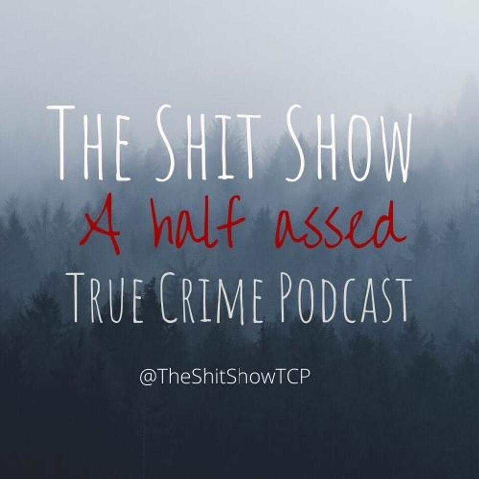 The Shit Show: A Half Assed True Crime Podcast