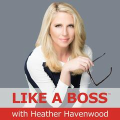 Like a Boss with Heather Havenwood