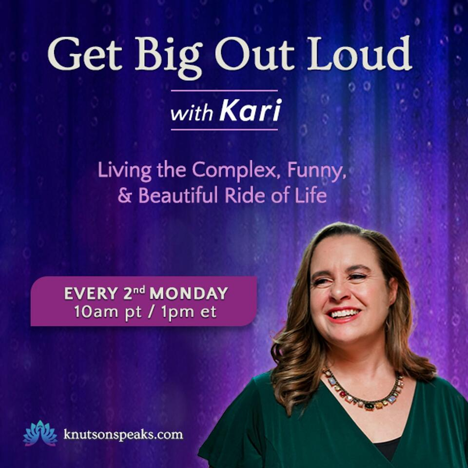 Get Big Out Loud with Kari: Living the Complex, Funny, & Beautiful Ride of Life