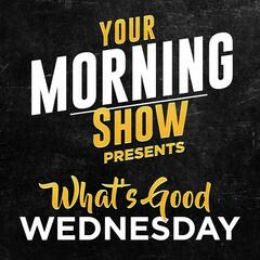 Your Morning Show Presents: What's Good Wednesday