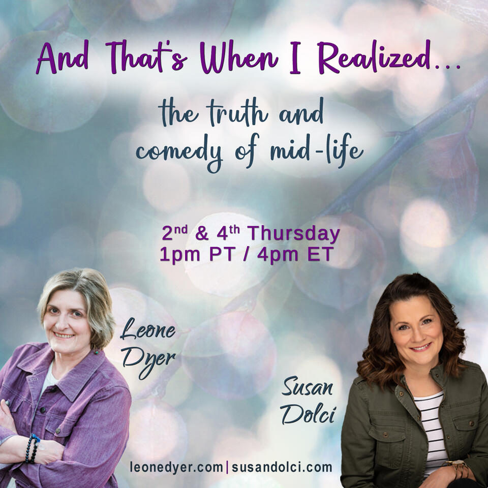 And That's When I Realized....the truth and comedy of mid-life with Leone Dyer and Susan Dolci