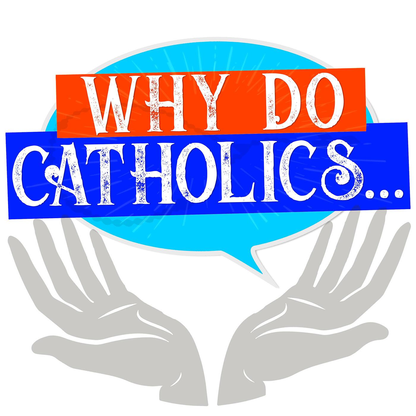 Why Do Catholics...
