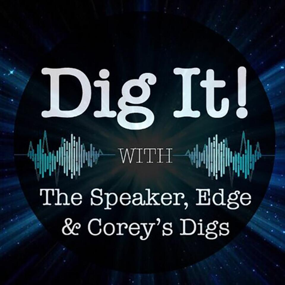 Dig It! Podcast with Speaker, Edge & Corey's Digs