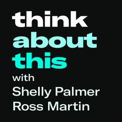 Think About This… with Shelly Palmer & Ross Martin