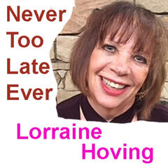 Never Too Late Ever with Lorraine Hoving