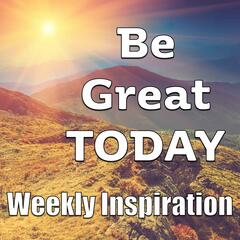 Be Great TODAY - Weekly Inspiration
