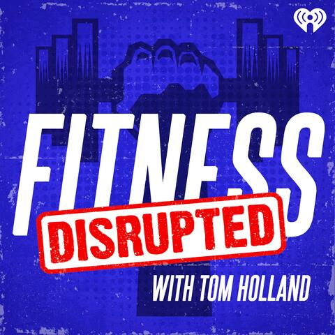 Fitness Disrupted with Tom Holland